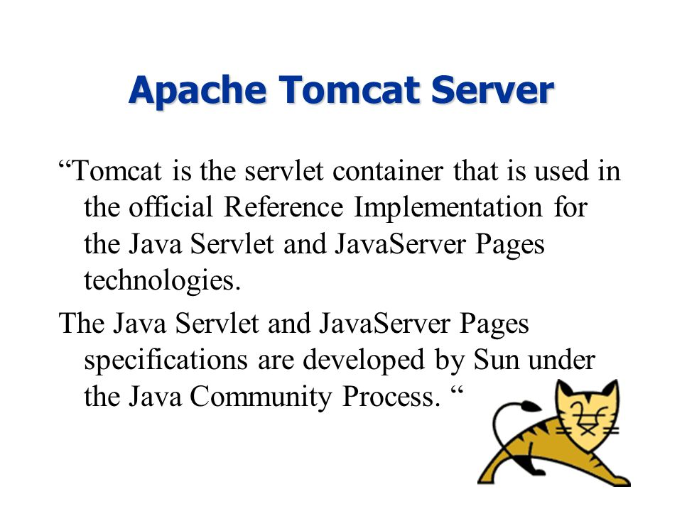 Apache Tomcat Server Tomcat is the servlet container that is used in the official Reference Implementation for the Java Servlet and JavaServer Pages technologies.