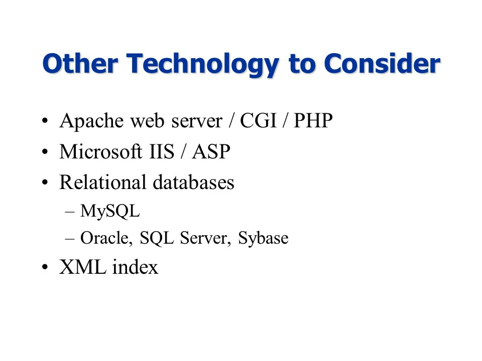 Other Technology to Consider Apache web server / CGI / PHP Microsoft IIS / ASP Relational databases –MySQL –Oracle, SQL Server, Sybase XML index
