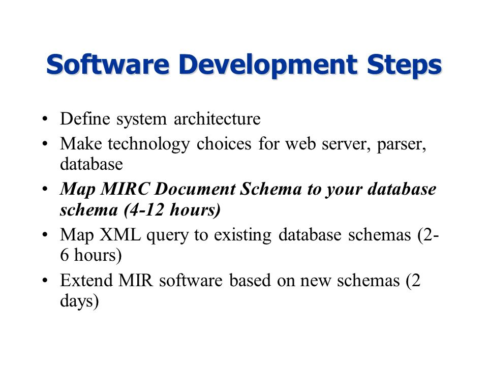 Software Development Steps Define system architecture Make technology choices for web server, parser, database Map MIRC Document Schema to your database schema (4-12 hours) Map XML query to existing database schemas (2- 6 hours) Extend MIR software based on new schemas (2 days)