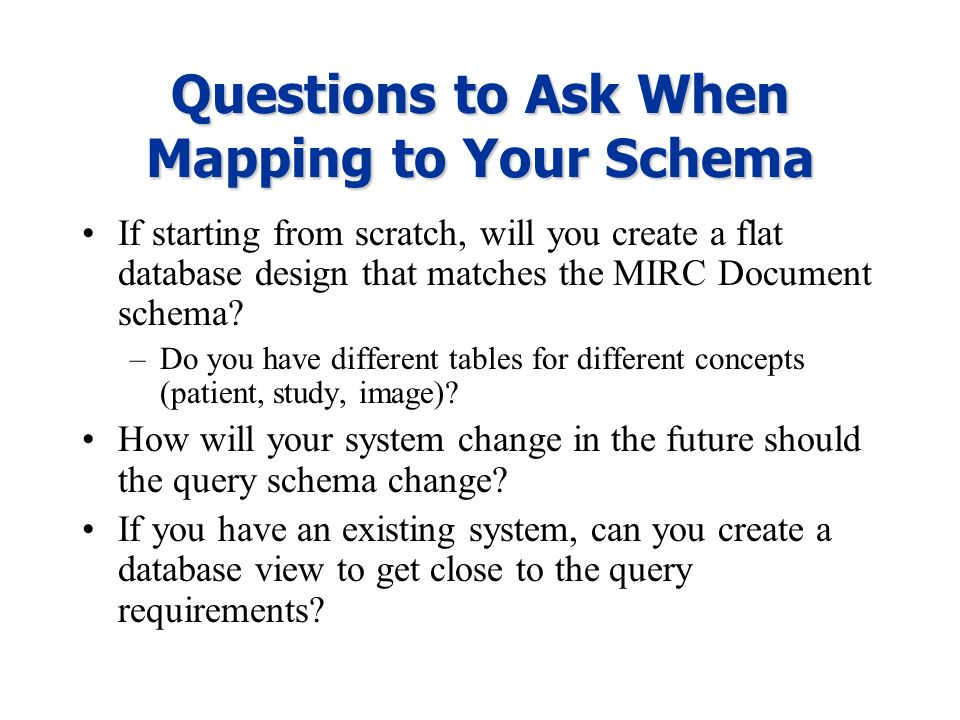 Questions to Ask When Mapping to Your Schema If starting from scratch, will you create a flat database design that matches the MIRC Document schema? –