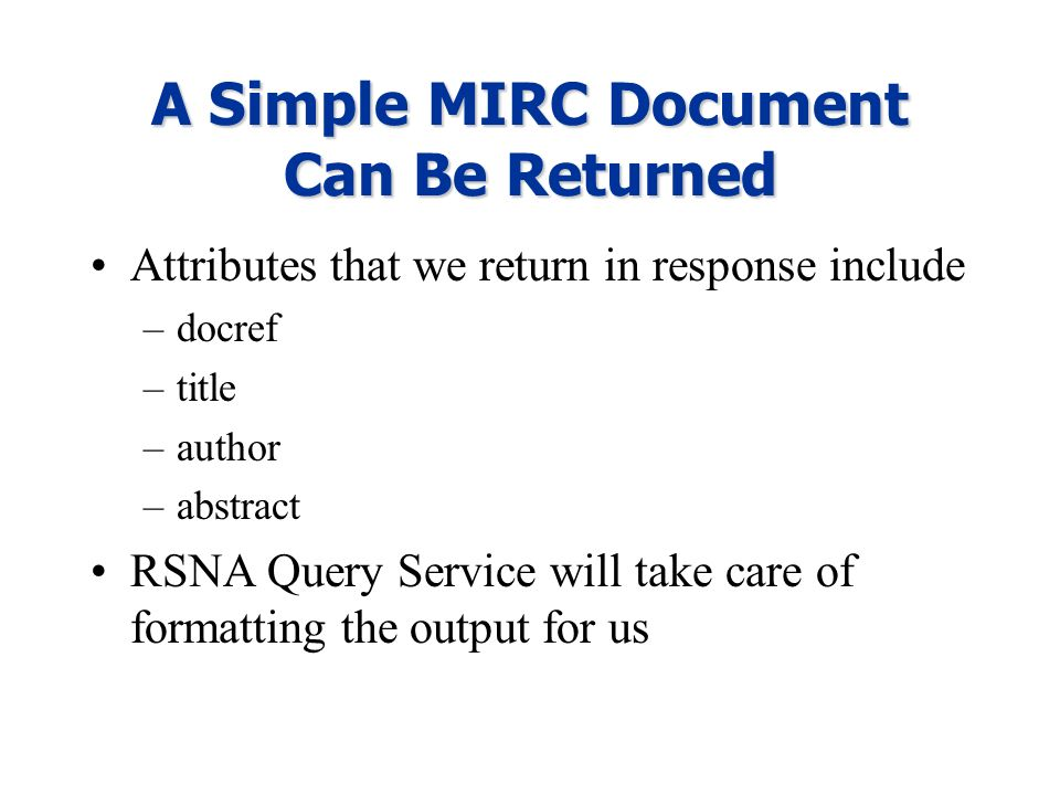 A Simple MIRC Document Can Be Returned Attributes that we return in response include –docref –title –author –abstract RSNA Query Service will take car
