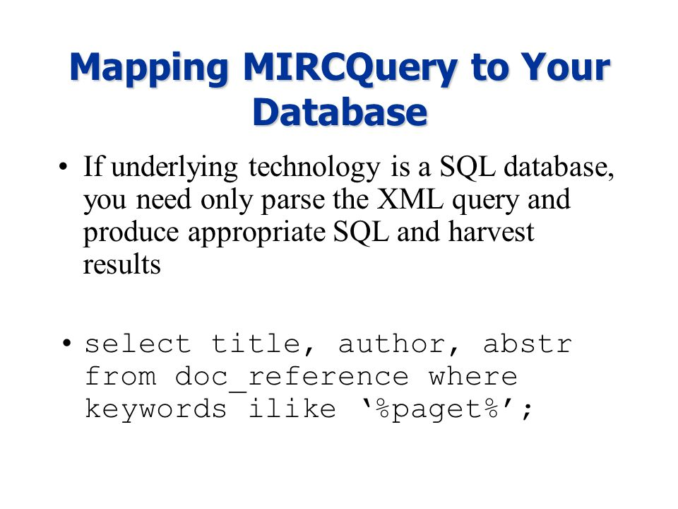 Mapping MIRCQuery to Your Database If underlying technology is a SQL database, you need only parse the XML query and produce appropriate SQL and harvest results select title, author, abstr from doc_reference where keywords ilike %paget%;