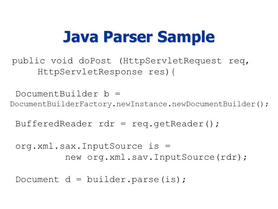 Java Parser Sample public void doPost (HttpServletRequest req, HttpServletResponse res){ DocumentBuilder b = DocumentBuilderFactory.newInstance.newDocumentBuilder(); BufferedReader rdr = req.getReader(); org.xml.sax.InputSource is = new org.xml.sav.InputSource(rdr); Document d = builder.parse(is);