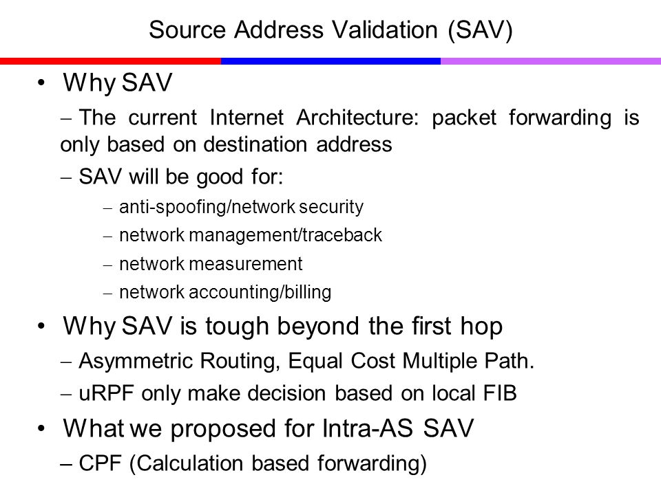 Source Address Validation (SAV) Why SAV The current Internet Architecture: packet forwarding is only based on destination address SAV will be good for