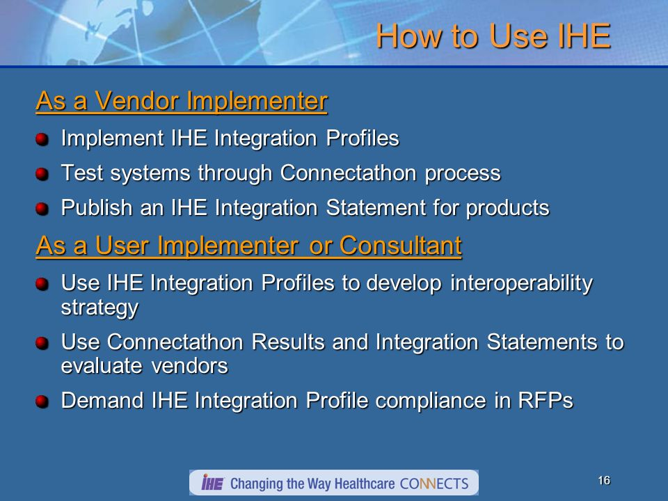 16 How to Use IHE As a Vendor Implementer Implement IHE Integration Profiles Test systems through Connectathon process Publish an IHE Integration Stat