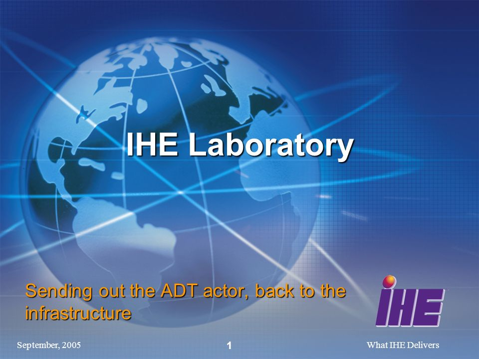September, 2005What IHE Delivers 1 IHE Laboratory Sending out the ADT actor, back to the infrastructure