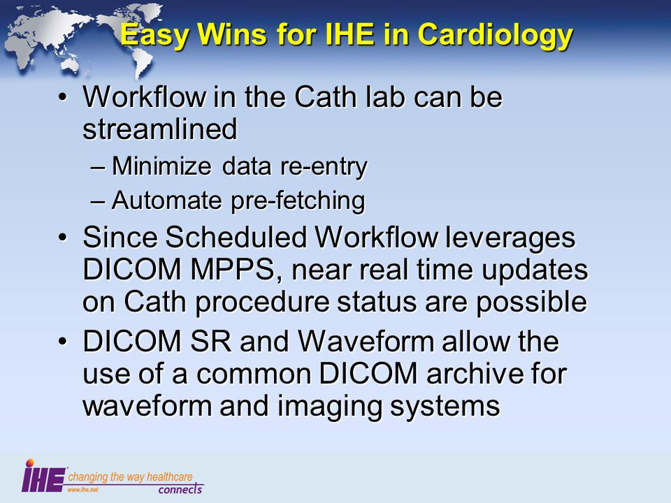 Easy Wins for IHE in Cardiology Workflow in the Cath lab can be streamlinedWorkflow in the Cath lab can be streamlined –Minimize data re-entry –Automate pre-fetching Since Scheduled Workflow leverages DICOM MPPS, near real time updates on Cath procedure status are possibleSince Scheduled Workflow leverages DICOM MPPS, near real time updates on Cath procedure status are possible DICOM SR and Waveform allow the use of a common DICOM archive for waveform and imaging systemsDICOM SR and Waveform allow the use of a common DICOM archive for waveform and imaging systems