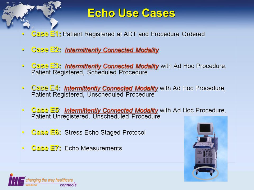 Echo Use Cases Case E1: Patient Registered at ADT and Procedure OrderedCase E1: Patient Registered at ADT and Procedure Ordered Case E2: Intermittently Connected ModalityCase E2: Intermittently Connected Modality Case E3: Intermittently Connected Modality with Ad Hoc Procedure, Patient Registered, Scheduled ProcedureCase E3: Intermittently Connected Modality with Ad Hoc Procedure, Patient Registered, Scheduled Procedure Case E4: Intermittently Connected Modality with Ad Hoc Procedure, Patient Registered, Unscheduled ProcedureCase E4: Intermittently Connected Modality with Ad Hoc Procedure, Patient Registered, Unscheduled Procedure Case E5 : Intermittently Connected Modality with Ad Hoc Procedure, Patient Unregistered, Unscheduled ProcedureCase E5 : Intermittently Connected Modality with Ad Hoc Procedure, Patient Unregistered, Unscheduled Procedure Case E6: Stress Echo Staged ProtocolCase E6: Stress Echo Staged Protocol Case E7: Echo MeasurementsCase E7: Echo Measurements