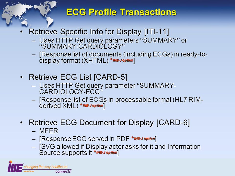 ECG Profile Transactions Retrieve Specific Info for Display [ITI-11]Retrieve Specific Info for Display [ITI-11] –Uses HTTP Get query parameters SUMMARY or SUMMARY-CARDIOLOGY –Uses HTTP Get query parameters SUMMARY or SUMMARY-CARDIOLOGY –[Response list of documents (including ECGs) in ready-to- display format (XHTML) * IHE-J option ] Retrieve ECG List [CARD-5]Retrieve ECG List [CARD-5] –Uses HTTP Get query parameter SUMMARY- CARDIOLOGY-ECG –Uses HTTP Get query parameter SUMMARY- CARDIOLOGY-ECG –[Response list of ECGs in processable format (HL7 RIM- derived XML) * IHE-J option ] Retrieve ECG Document for Display [CARD-6]Retrieve ECG Document for Display [CARD-6] –MFER –[Response ECG served in PDF * IHE-J option ] –[SVG allowed if Display actor asks for it and Information Source supports it * IHE-J option ]