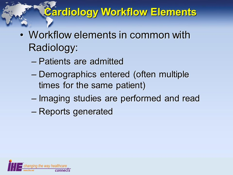 Cardiology Workflow Elements Workflow elements in common with Radiology:Workflow elements in common with Radiology: –Patients are admitted –Demographics entered (often multiple times for the same patient) –Imaging studies are performed and read –Reports generated