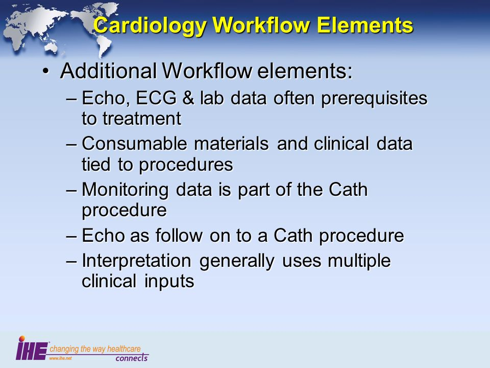 Cardiology Workflow Elements Additional Workflow elements:Additional Workflow elements: –Echo, ECG & lab data often prerequisites to treatment –Consumable materials and clinical data tied to procedures –Monitoring data is part of the Cath procedure –Echo as follow on to a Cath procedure –Interpretation generally uses multiple clinical inputs