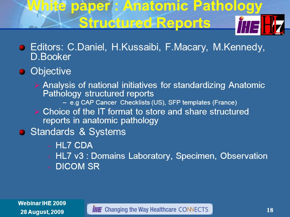 Réunion Annuelle IHE France 8 janvier 2008 Webinar IHE 2009 28 August, 2009 White paper : Anatomic Pathology Structured Reports Editors: C.Daniel, H.Kussaibi, F.Macary, M.Kennedy, D.Booker Objective Analysis of national initiatives for standardizing Anatomic Pathology structured reports –e.g CAP Cancer Checklists (US), SFP templates (France) Choice of the IT format to store and share structured reports in anatomic pathology Standards & Systems HL7 CDA HL7 v3 : Domains Laboratory, Specimen, Observation DICOM SR 18