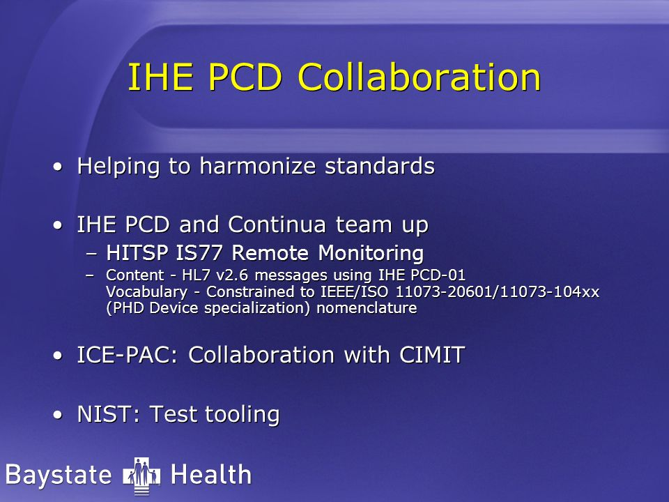 IHE PCD Collaboration Helping to harmonize standards IHE PCD and Continua team up –HITSP IS77 Remote Monitoring –Content - HL7 v2.6 messages using IHE