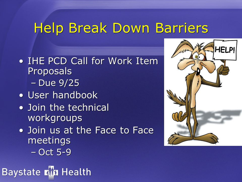 Help Break Down Barriers IHE PCD Call for Work Item Proposals –Due 9/25 User handbook Join the technical workgroups Join us at the Face to Face meetin
