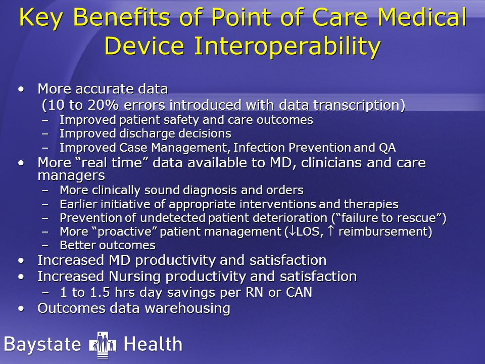 Key Benefits of Point of Care Medical Device Interoperability More accurate data (10 to 20% errors introduced with data transcription) –Improved patie