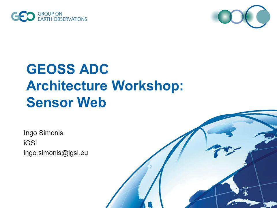 GEOSS ADC Architecture Workshop: Sensor Web Ingo Simonis iGSI ingo.simonis@igsi.eu