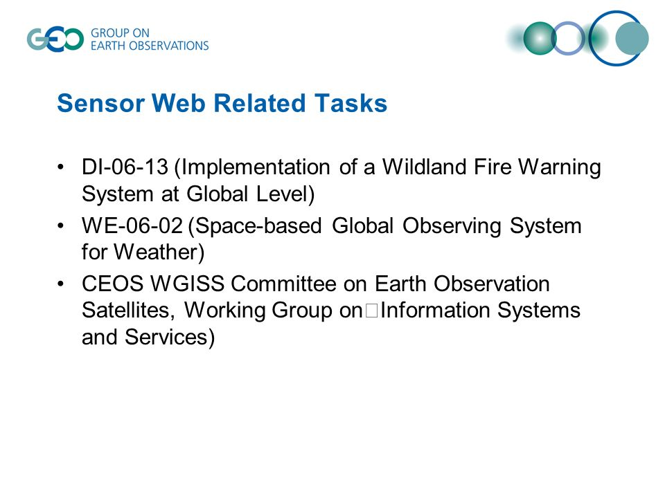 Sensor Web Related Tasks DI-06-13 (Implementation of a Wildland Fire Warning System at Global Level) WE-06-02 (Space-based Global Observing System for Weather) CEOS WGISS Committee on Earth Observation Satellites, Working Group on Information Systems and Services)