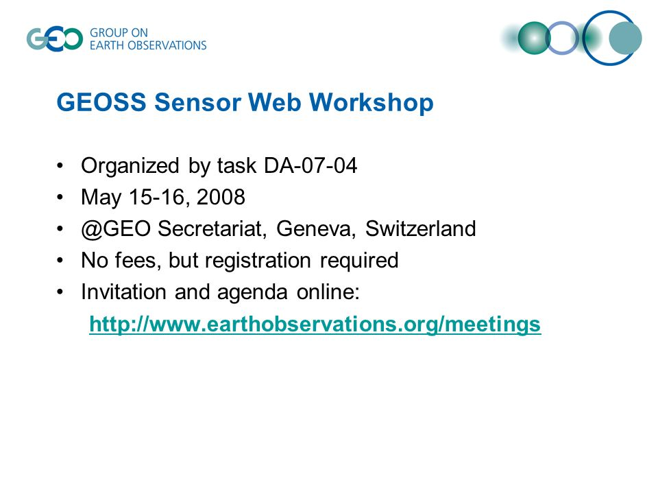 GEOSS Sensor Web Workshop Organized by task DA-07-04 May 15-16, 2008 @GEO Secretariat, Geneva, Switzerland No fees, but registration required Invitation and agenda online: http://www.earthobservations.org/meetings