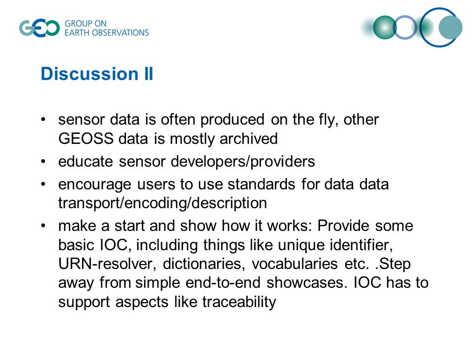 Discussion II sensor data is often produced on the fly, other GEOSS data is mostly archived educate sensor developers/providers encourage users to use standards for data data transport/encoding/description make a start and show how it works: Provide some basic IOC, including things like unique identifier, URN-resolver, dictionaries, vocabularies etc..Step away from simple end-to-end showcases.