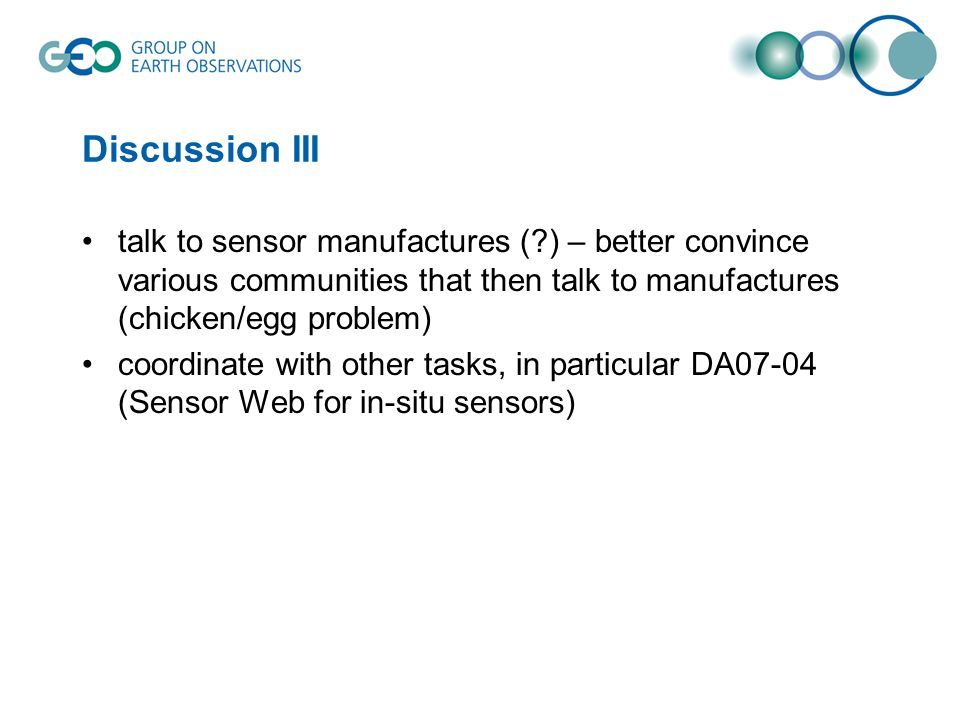 Discussion III talk to sensor manufactures (?) – better convince various communities that then talk to manufactures (chicken/egg problem) coordinate with other tasks, in particular DA07-04 (Sensor Web for in-situ sensors)