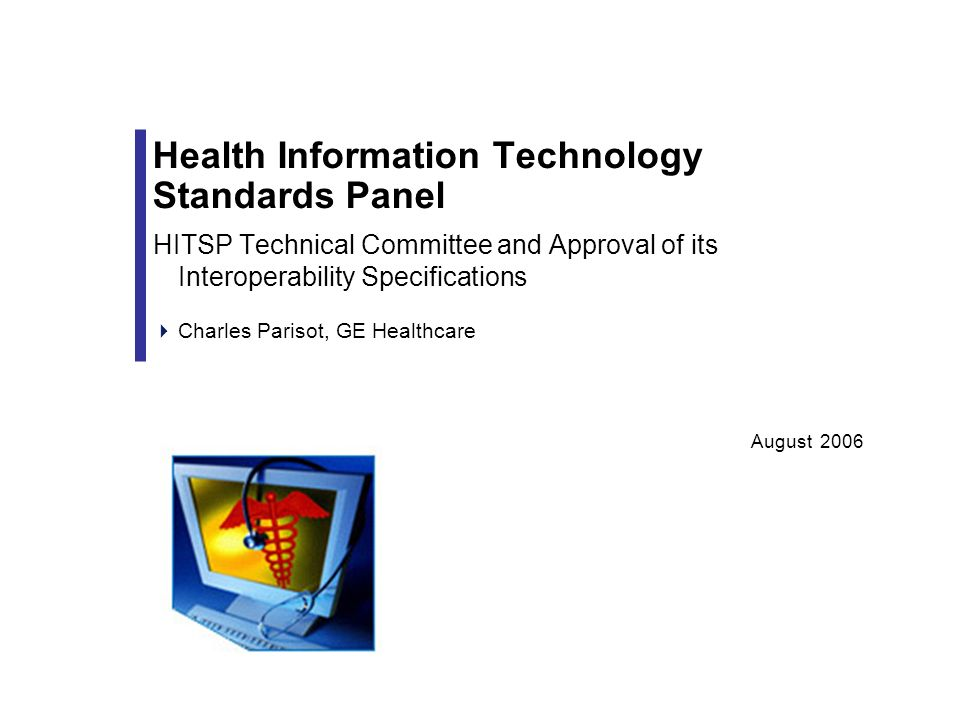 August 2006 Health Information Technology Standards Panel HITSP Technical Committee and Approval of its Interoperability Specifications Charles Parisot, GE Healthcare