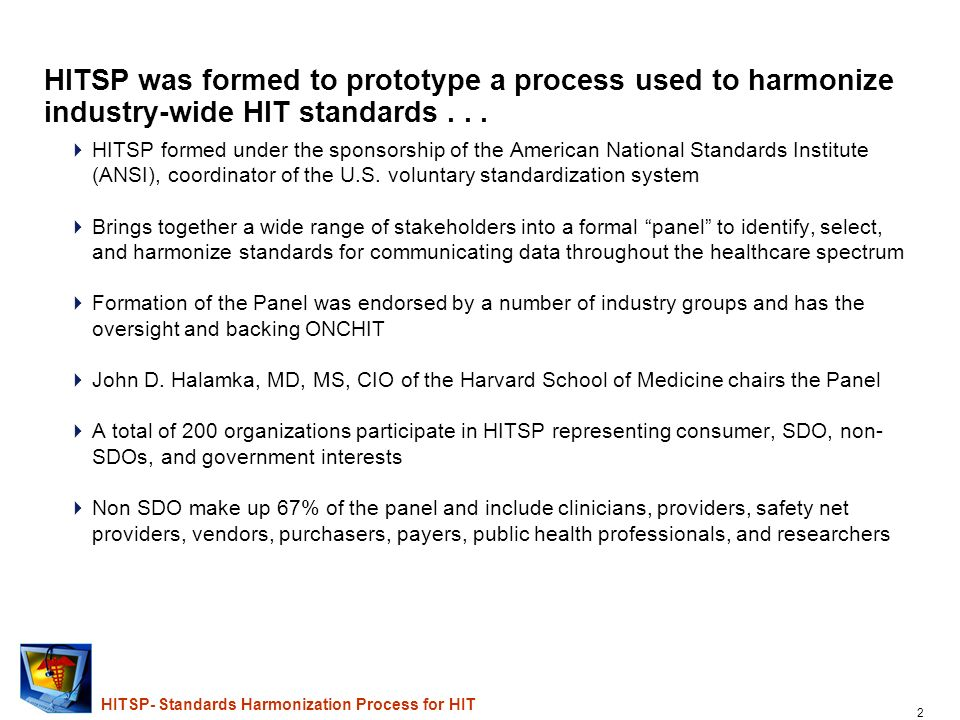 2 HITSP- Standards Harmonization Process for HIT HITSP was formed to prototype a process used to harmonize industry-wide HIT standards...