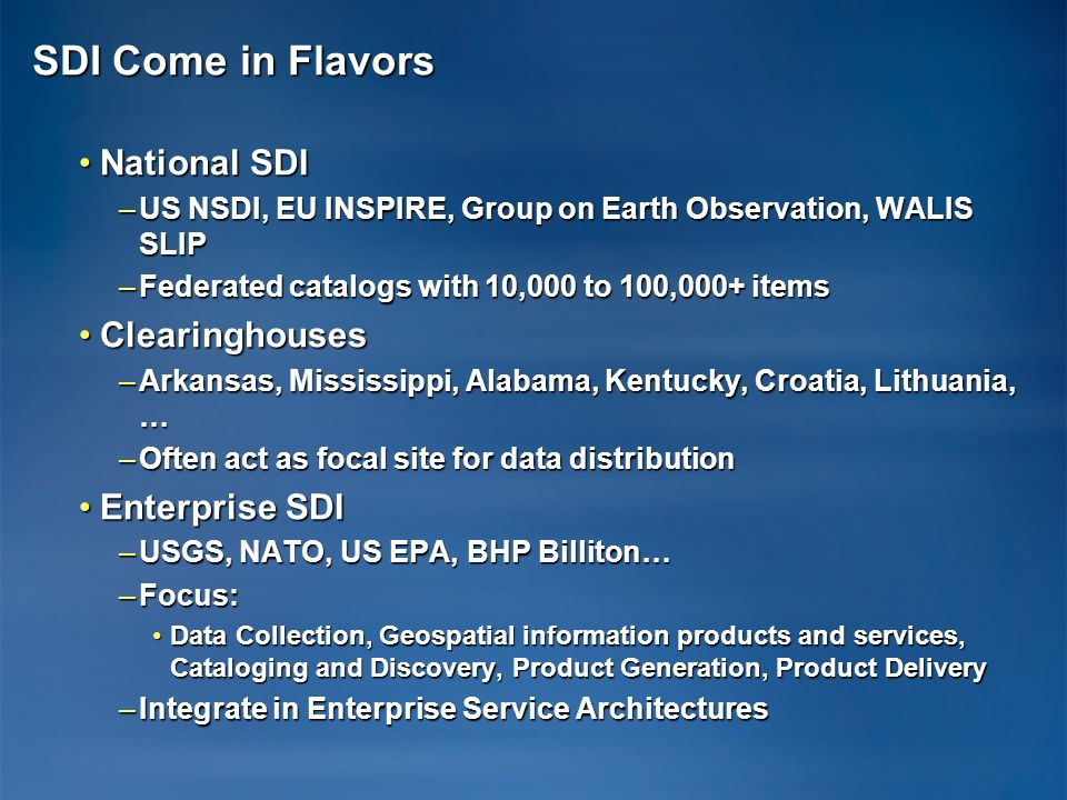 SDI Come in Flavors National SDINational SDI –US NSDI, EU INSPIRE, Group on Earth Observation, WALIS SLIP –Federated catalogs with 10,000 to 100,000+