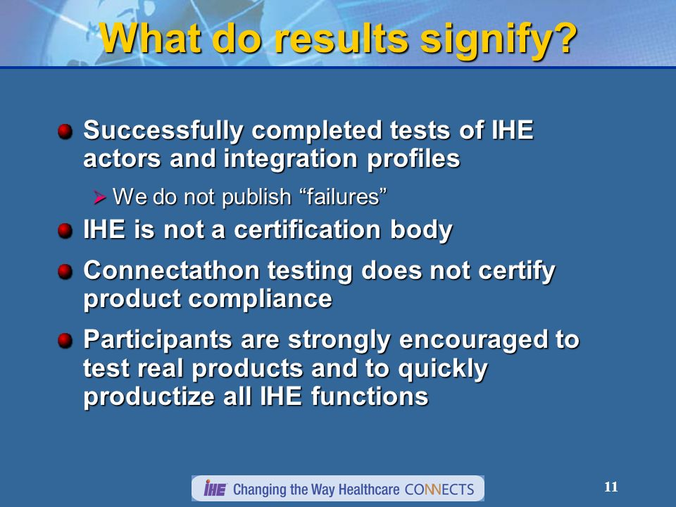 11 What do results signify? Successfully completed tests of IHE actors and integration profiles We do not publish failures We do not publish failures