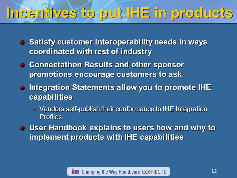 12 Incentives to put IHE in products Satisfy customer interoperability needs in ways coordinated with rest of industry Connectathon Results and other sponsor promotions encourage customers to ask Integration Statements allow you to promote IHE capabilities Vendors self-publish their conformance to IHE Integration Profiles Vendors self-publish their conformance to IHE Integration Profiles User Handbook explains to users how and why to implement products with IHE capabilities