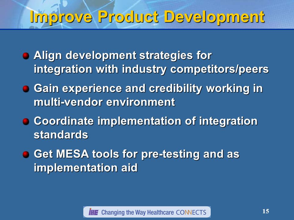 15 Align development strategies for integration with industry competitors/peers Gain experience and credibility working in multi-vendor environment Coordinate implementation of integration standards Get MESA tools for pre-testing and as implementation aid Improve Product Development