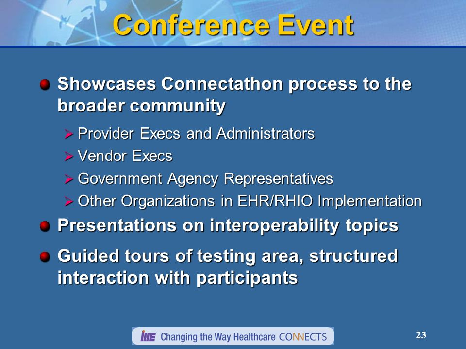 23 Conference Event Showcases Connectathon process to the broader community Provider Execs and Administrators Provider Execs and Administrators Vendor Execs Vendor Execs Government Agency Representatives Government Agency Representatives Other Organizations in EHR/RHIO Implementation Other Organizations in EHR/RHIO Implementation Presentations on interoperability topics Guided tours of testing area, structured interaction with participants