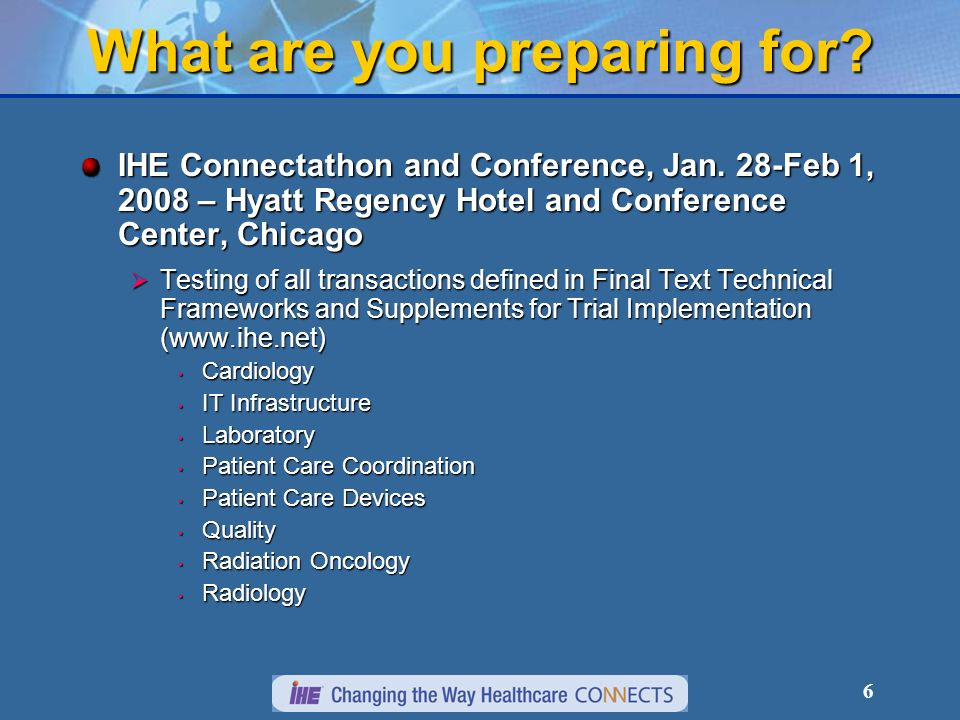 6 What are you preparing for. IHE Connectathon and Conference, Jan.