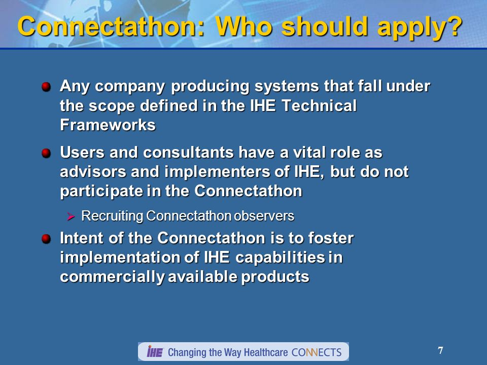 7 Connectathon: Who should apply? Any company producing systems that fall under the scope defined in the IHE Technical Frameworks Users and consultant