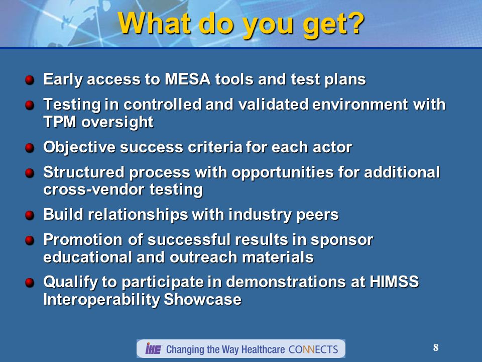 8 Early access to MESA tools and test plans Testing in controlled and validated environment with TPM oversight Objective success criteria for each actor Structured process with opportunities for additional cross-vendor testing Build relationships with industry peers Promotion of successful results in sponsor educational and outreach materials Qualify to participate in demonstrations at HIMSS Interoperability Showcase What do you get