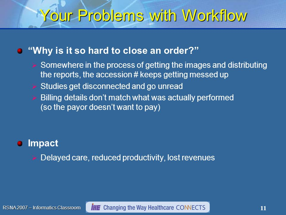 RSNA 2007 – Informatics Classroom 11 Your Problems with Workflow Why is it so hard to close an order? Somewhere in the process of getting the images a