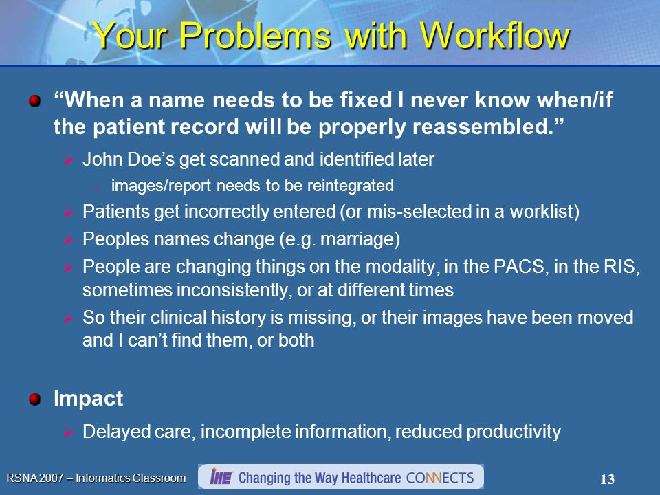 RSNA 2007 – Informatics Classroom 13 Your Problems with Workflow When a name needs to be fixed I never know when/if the patient record will be properly reassembled.