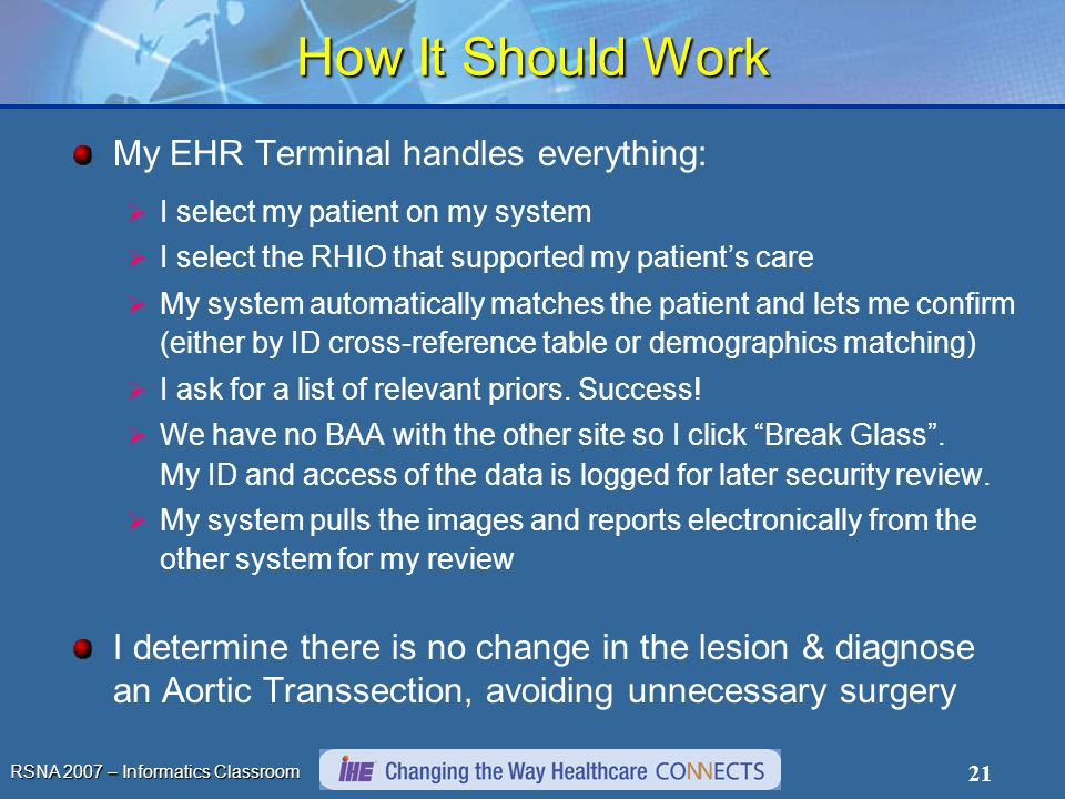 RSNA 2007 – Informatics Classroom 21 How It Should Work My EHR Terminal handles everything: I select my patient on my system I select the RHIO that supported my patients care My system automatically matches the patient and lets me confirm (either by ID cross-reference table or demographics matching) I ask for a list of relevant priors.