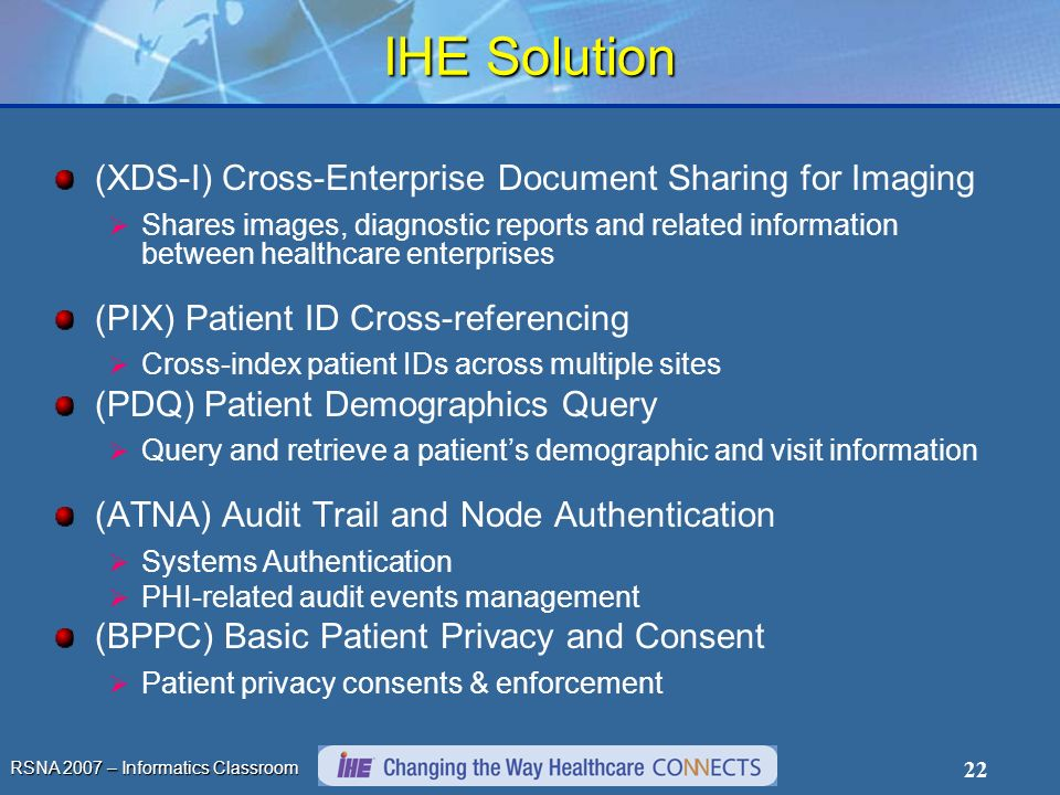 RSNA 2007 – Informatics Classroom 22 IHE Solution (XDS-I) Cross-Enterprise Document Sharing for Imaging Shares images, diagnostic reports and related information between healthcare enterprises (PIX) Patient ID Cross-referencing Cross-index patient IDs across multiple sites (PDQ) Patient Demographics Query Query and retrieve a patients demographic and visit information (ATNA) Audit Trail and Node Authentication Systems Authentication PHI-related audit events management (BPPC) Basic Patient Privacy and Consent Patient privacy consents & enforcement