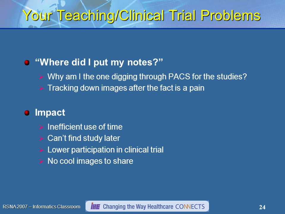RSNA 2007 – Informatics Classroom 24 Your Teaching/Clinical Trial Problems Where did I put my notes? Why am I the one digging through PACS for the stu