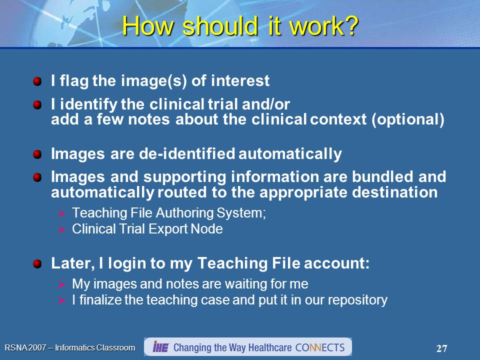 RSNA 2007 – Informatics Classroom 27 How should it work? I flag the image(s) of interest I identify the clinical trial and/or add a few notes about th