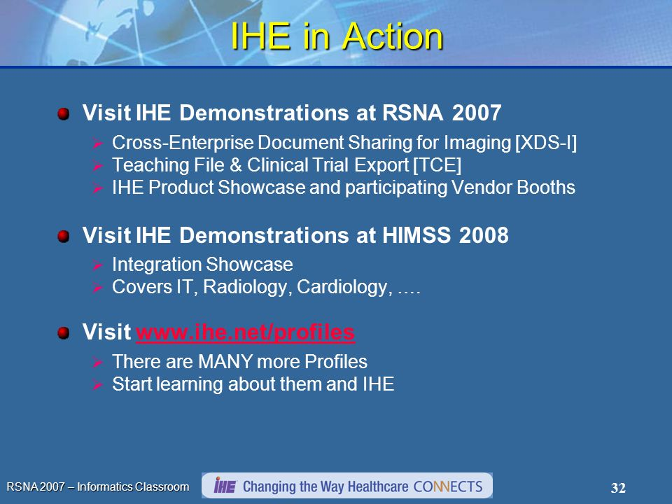 RSNA 2007 – Informatics Classroom 32 IHE in Action Visit IHE Demonstrations at RSNA 2007 Cross-Enterprise Document Sharing for Imaging [XDS-I] Teachin