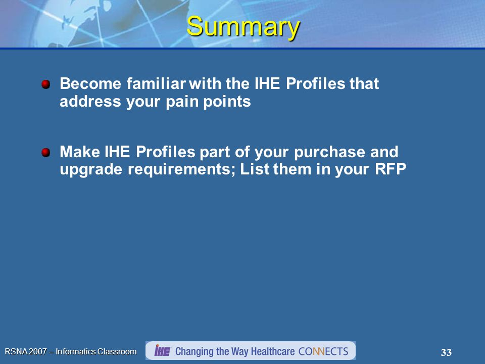 RSNA 2007 – Informatics Classroom 33 Summary Become familiar with the IHE Profiles that address your pain points Make IHE Profiles part of your purchase and upgrade requirements; List them in your RFP