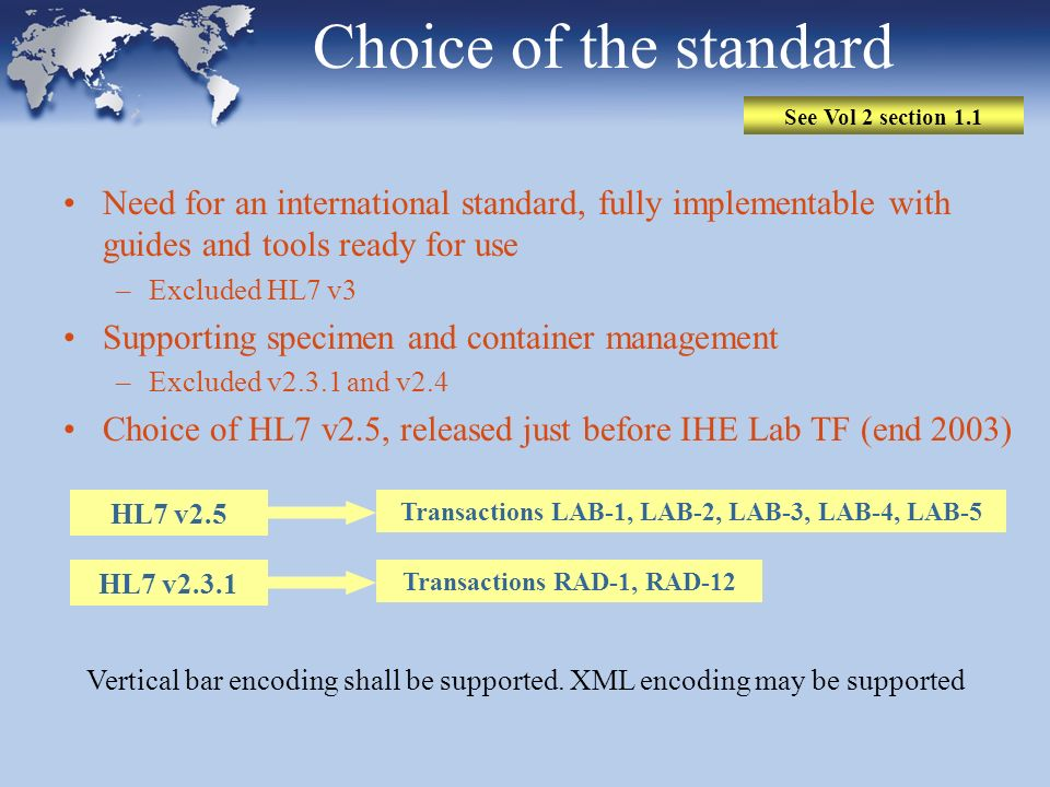 Choice of the standard Need for an international standard, fully implementable with guides and tools ready for use –Excluded HL7 v3 Supporting specime