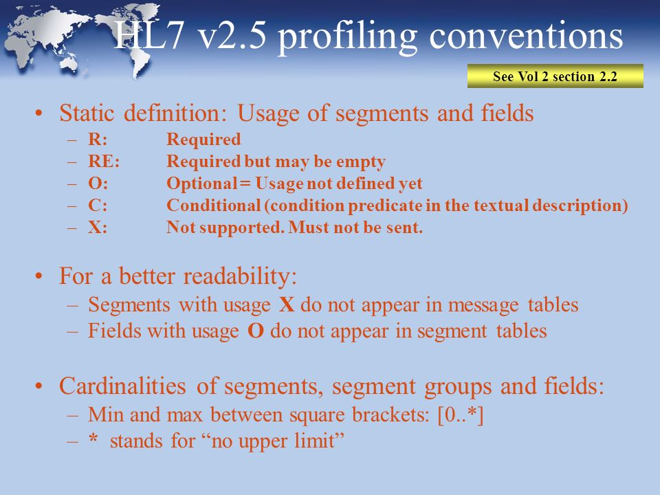 HL7 v2.5 profiling conventions Static definition: Usage of segments and fields –R: Required –RE: Required but may be empty –O: Optional = Usage not de