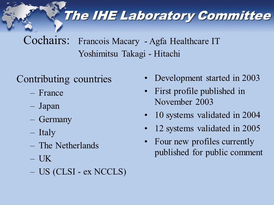 The IHE Laboratory Committee Contributing countries –France –Japan –Germany –Italy –The Netherlands –UK –US (CLSI - ex NCCLS) Development started in 2