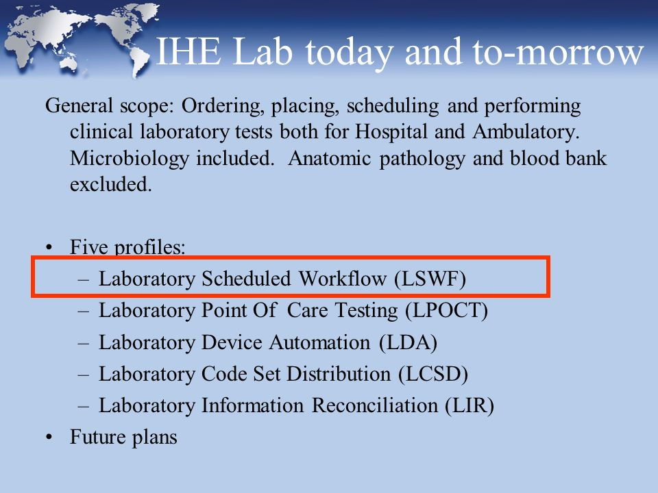 IHE Lab today and to-morrow General scope: Ordering, placing, scheduling and performing clinical laboratory tests both for Hospital and Ambulatory. Mi