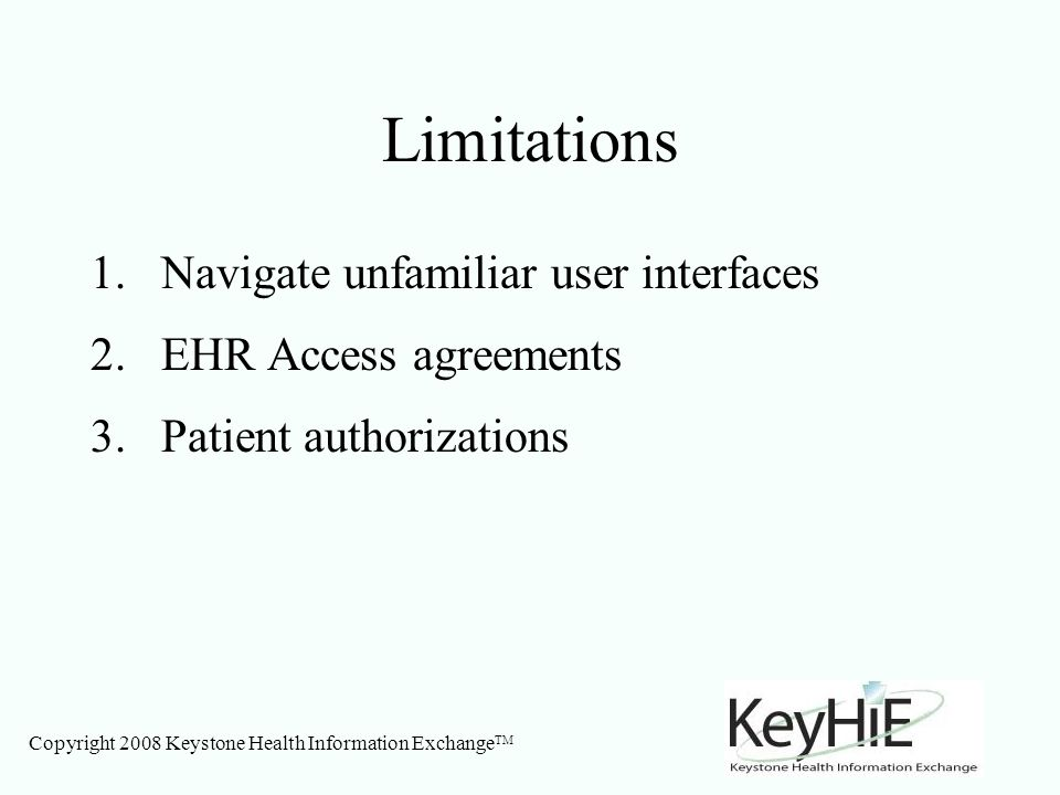 Copyright 2008 Keystone Health Information Exchange TM Limitations 1.Navigate unfamiliar user interfaces 2.EHR Access agreements 3.Patient authorizations
