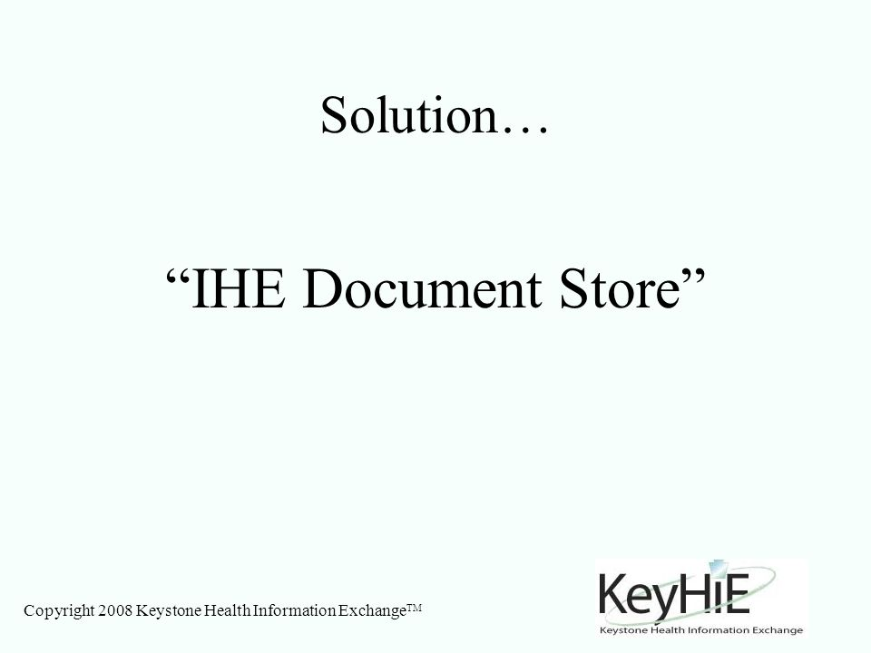 Copyright 2008 Keystone Health Information Exchange TM Solution… IHE Document Store