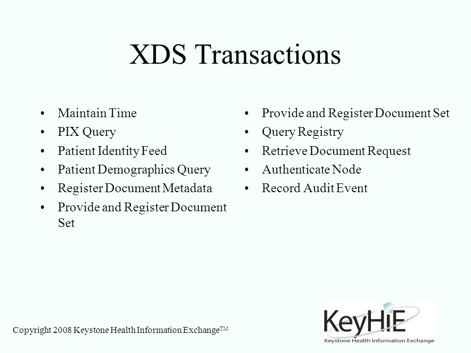 Copyright 2008 Keystone Health Information Exchange TM XDS Transactions Maintain Time PIX Query Patient Identity Feed Patient Demographics Query Register Document Metadata Provide and Register Document Set Query Registry Retrieve Document Request Authenticate Node Record Audit Event