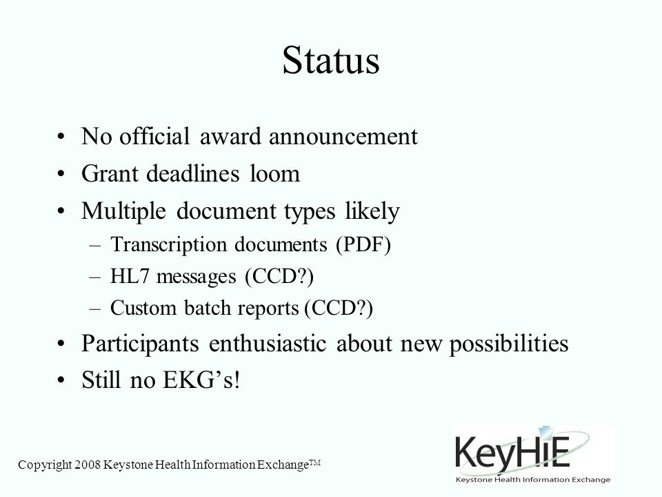 Copyright 2008 Keystone Health Information Exchange TM Status No official award announcement Grant deadlines loom Multiple document types likely –Transcription documents (PDF) –HL7 messages (CCD ) –Custom batch reports (CCD ) Participants enthusiastic about new possibilities Still no EKGs!